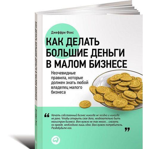 Как делать большие деньги в малом бизнесе фокс джеффри дж как делать большие деньги в малом бизнесе