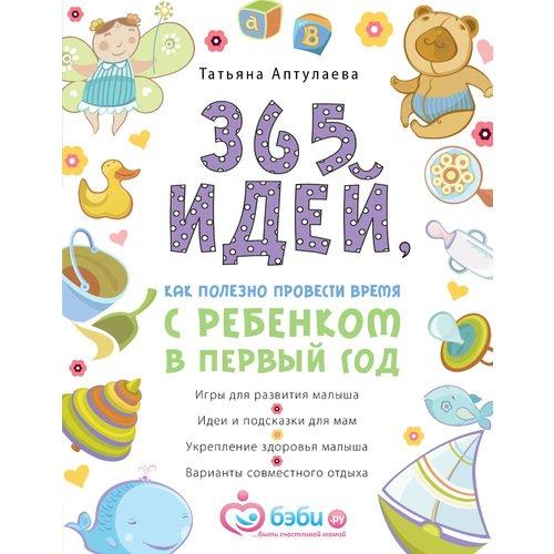 365 идей, как полезно провести время с ребёнком в первый год татьяна аптулаева 365 идей как полезно провести время с ребенком в первый год