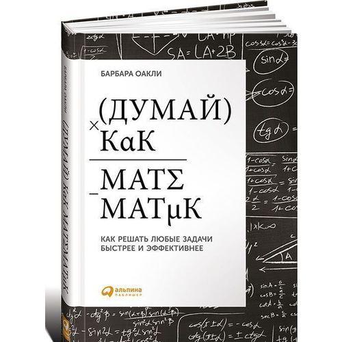 Барбара Оакли. Думай, как математик. Как решать любые задачи быстрее и эффективнее