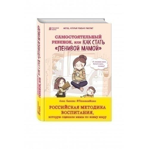 Анна Быкова. Самостоятельный ребёнок, или Как стать «ленивой мамой»