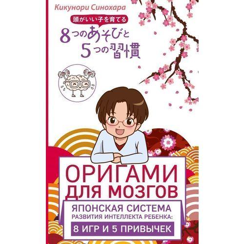 Оригами для мозгов. Японская система развития интеллекта ребенка. 8 игр и 5 привычек оригами для мозгов японская система развития интеллекта ребенка 8 игр и 5 привычек синохара к