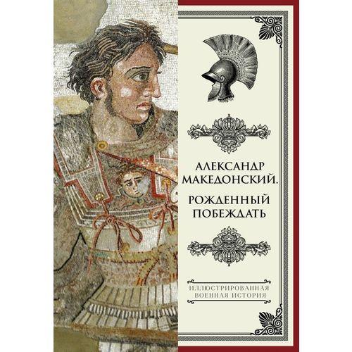 Александр Македонский. Рожденный побеждать