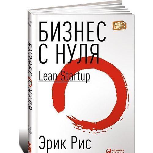 Бизнес с нуля. Метод Lean Startup для быстрого тестирования идей и выбора бизнес-модели бизнес с нуля метод lean startup для быстрого тестирования идей