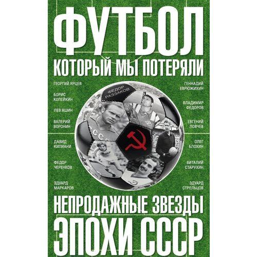 Футбол, который мы потеряли. Непродажные звезды эпохи СССР союз который мы потеряли