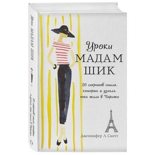 Уроки мадам Шик. 20 секретов стиля, которые я узнала, пока жила в Париже дженнифер л скотт уроки мадам шик 20 секретов стиля которые я узнала пока жила в париже нов оф