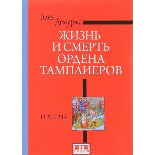 Жизнь и смерть ордена Тамплиеров. 1120-1314 ален демурже жизнь и смерть ордена тамплиеров 1120 1314