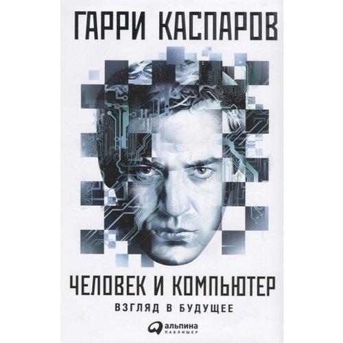 Гарри Каспаров. Человек и компьютер: Взгляд в будущее