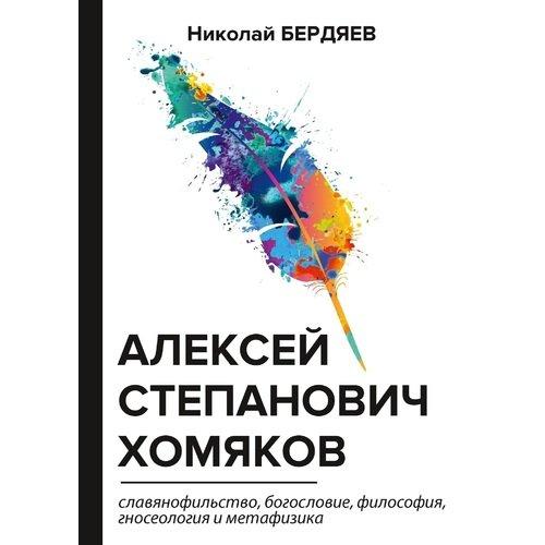 Алексей Степанович Хомяков. Славянофильство, богословие, философия, гносеология и метафизика