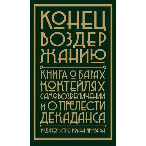 Конец воздержанию: Книга о барах, коктейлях, самовозвеличении и о прелести декаданса