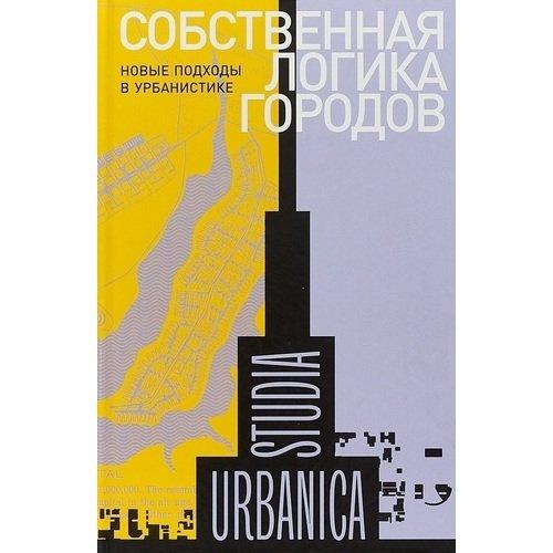 Собственная логика городов. Новые подходы в урбанистике большая книга городов