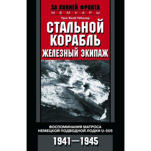 Стальной корабль, железный экипаж. Воспоминания матроса немецкой подводной лодки U-505. 1941-1945