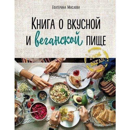 Книга о вкусной и веганской пище екатерина маслова книга о вкусной и веганской пище