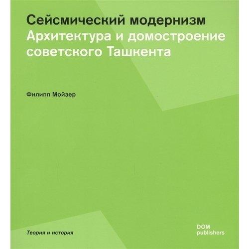 Сейсмический модернизм. Архитектура и домостроительство советского Ташкента авиабилеты в ташкент