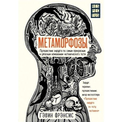 Гэвин Фрэнсис. Метаморфозы. Путешествие хирурга по самым прекрасным и ужасным изменениям человеческого тела