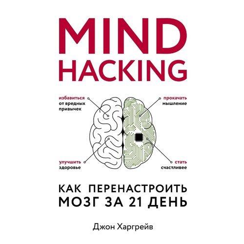 Mind hacking. Как перенастроить мозг за 21 день развивай свой мозг как перенастроить разум и реализовать собственный потенциал