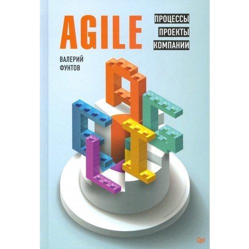 Валерий Фунтов. Agile. Процессы, проекты, компании лоффлер марк ретроспектива в agile проверенные методы и инновационные подходы