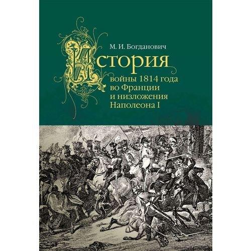 Модест Богданович. История войны 1814 года во Франции и низложения Наполеона I