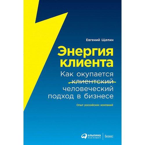 Евгений Щепин. Энергия клиента: Как окупается человеческий подход в бизнесе