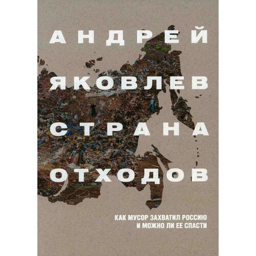 Андрей Яковлев. Страна отходов. Как мусор захватил Россию и можно ли ее спасти
