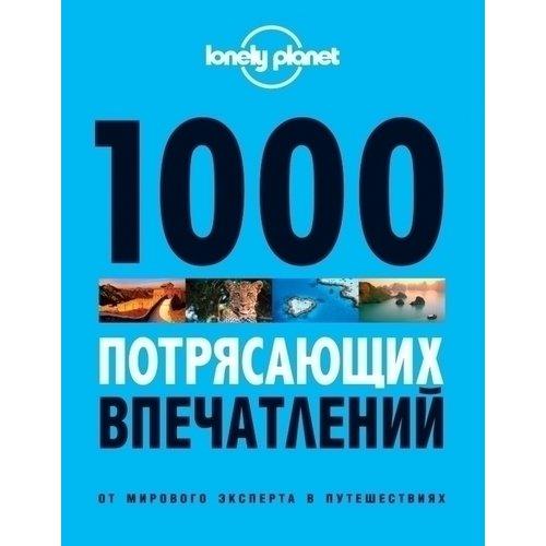 1000 потрясающих впечатлений 1000 лучших впечатлений которые все мечтают испытать