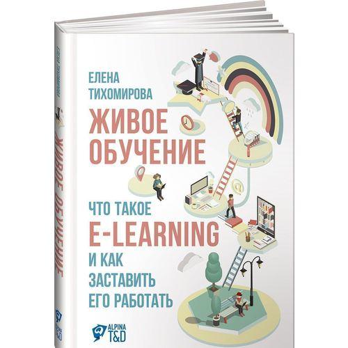 Живое обучение. Что такое e-learning и как заставить его работать майкл аллен e learning как сделать электронное обучение понятным качественным и доступным