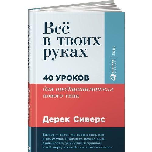 Всё в твоих руках. 40 уроков для предпринимателя нового типа, Дерек Сиверс, ISBN 9785961458695, Альпина Паблишер , 978-5-9614-5869-5, 978-5-961-45869-5, 978-5-96-145869-5 - купить со скидкой