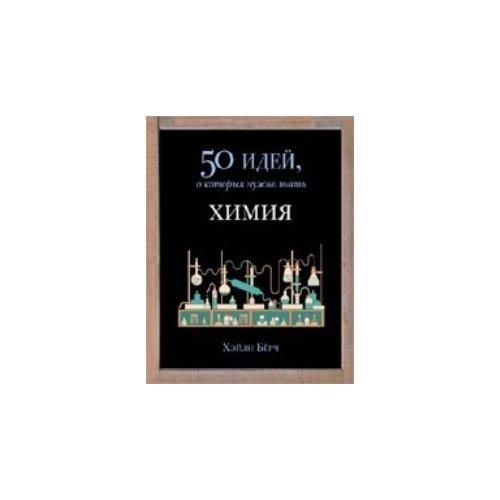 Химия. 50 идей, о которых нужно знать фернхэм эдриан психология 50 идей о которых нужно знать