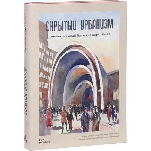 Скрытый урбанизм. Архитектура и дизайн Московского метро. 1925-2015