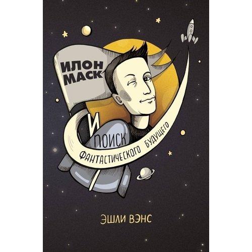 Илон Маск и поиск фантастического будущего вэнс эшли илон маск и поиск фантастического будущего