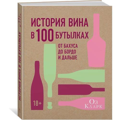 История вина в 100 бутылках. От Бахуса до Бордо и дальше оз кларк история вина в 100 бутылках от бахуса до бордо и дальше