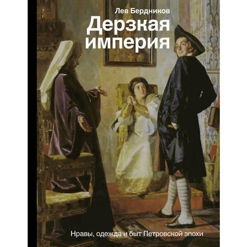 Дерзкая империя. Нравы, одежда и быт Петровской эпохи детская литература петровской эпохи