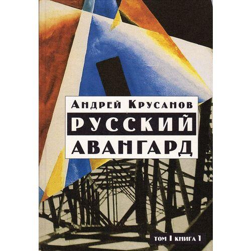 Русский авангард: 1907 - 1932. Исторический обзор. Том 1. Боевое десятилетие. Книга 1 цена
