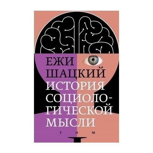История социологической мысли. Том 1 ежи шацкий история социологической мысли в 2 томах том 2