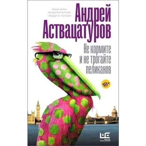Андрей Аствацатуров. Не кормите и не трогайте пеликанов