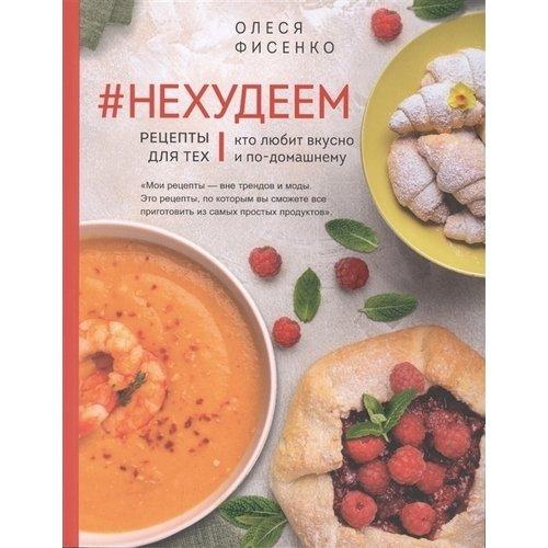 Фото - Олеся Фисенко. #Нехудеем. Рецепты для тех, кто любит вкусно и по-домашнему фисенко олеся николаевна нехудеем рецепты для тех кто любит вкусно и по домашнему