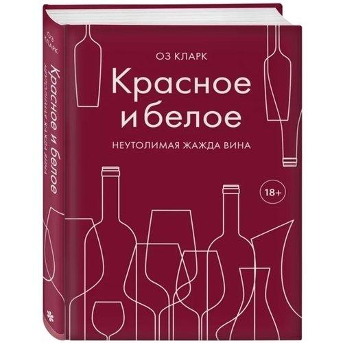 Фото - Красное и белое. Неутолимая жажда вина кларк о красное и белое неутолимая жажда вина