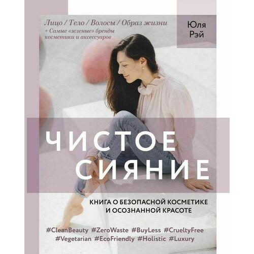 Юля Рэй. Чистое Сияние. Книга о безопасной косметике и этичном образе жизни