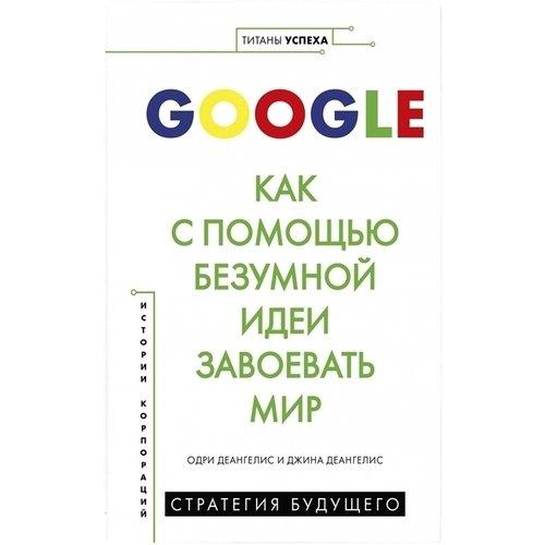 Одри Деангелис. Google. Как с помощью безумной идеи завоевать мир недорого