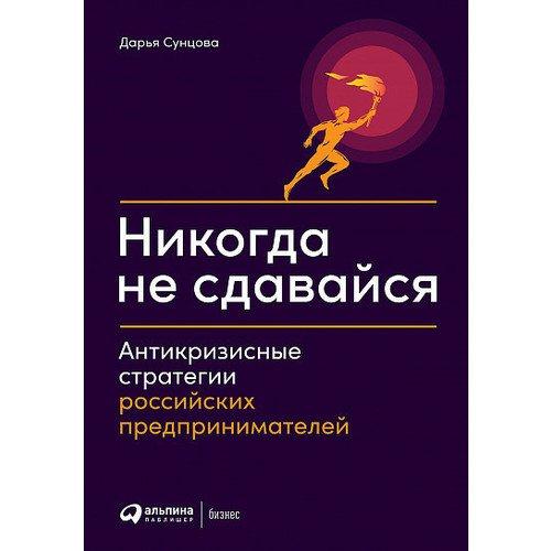 Дарья Сунцова. Никогда не сдавайся: Антикризисные стратегии российских предпринимателей